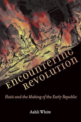 Encountering Revolution: Haiti and the Making of the Early Republic 9780801894152