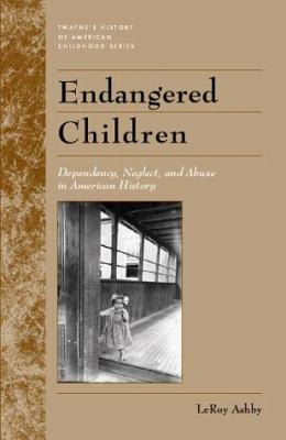 Endangered Children: Dependency, Neglect, and Abuse in American History 9780805741001