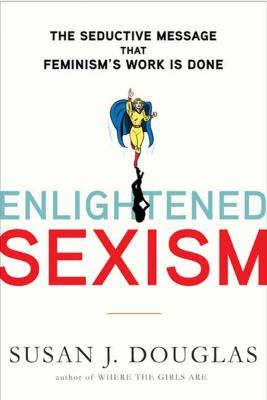 Enlightened Sexism: The Seductive Message That Feminism's Work Is Done 9780805083262