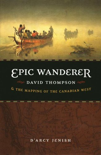 Epic Wanderer: David Thompson and the Mapping of the Canadian West 9780803226005