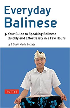 Everyday Balinese: Your Guide to Speaking Balinese Quickly and Effortlessly in a Few Hours 9780804840453