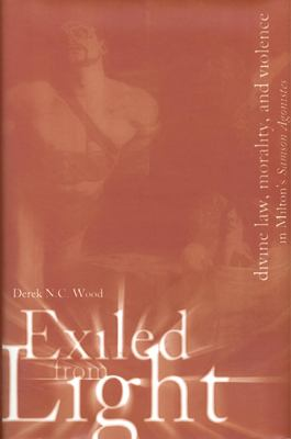 Exiled from Light: Divine Law, Morality, and Violence in Milton's Samson Agonistes 9780802048486