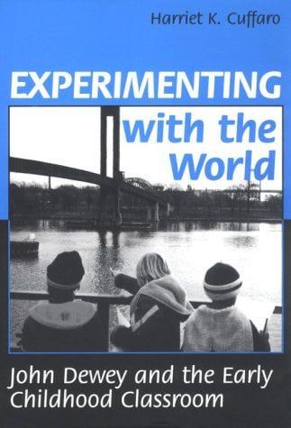 Experimenting with the World: John Dewey and the Early Childhood 9780807733714