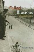 Failed Illusions: Moscow, Washington, Budapest, and the 1956 Hungarian Revolt 9780804756068
