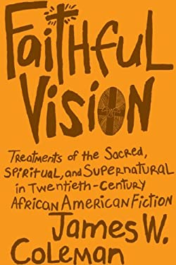 Faithful Vision: Treatments of the Sacred, Spiritual, and Supernatural in Twentieth-Century African American Fiction 9780807135297