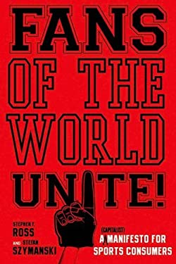 Fans of the World, Unite!: A (Capitalist) Manifesto for Sports Consumers 9780804756686