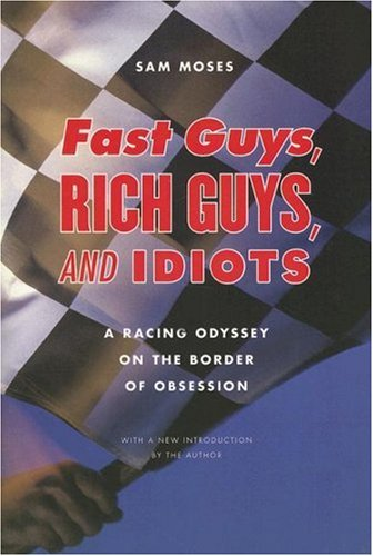 Fast Guys, Rich Guys, and Idiots: A Racing Odyssey on the Border of Obsession 9780803210967