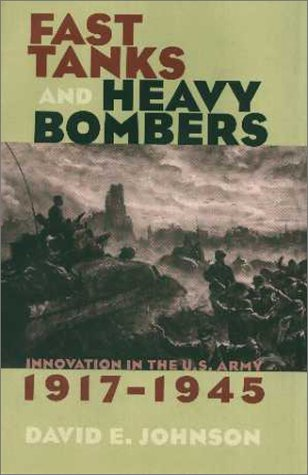 Fast Tanks and Heavy Bombers: Innovation in the U.S. Army, 1917-1945 9780801434587