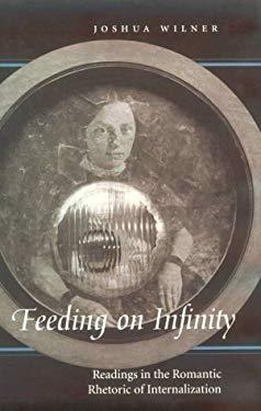 Feeding on Infinity: Readings in the Romantic Rhetoric of Internalization 9780801863240
