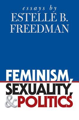 Feminism, Sexuality, and Politics: Essays by Estelle B. Freedman 9780807830314