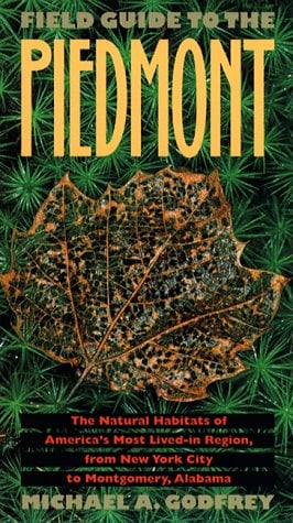 Field Guide to the Piedmont: The Natural Habitats of America 's Most Lived-In Region, from New York City to Montgomery, Alabama