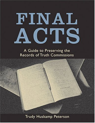 Final Acts: A Guide to Preserving the Records of Truth Commissions 9780801881725