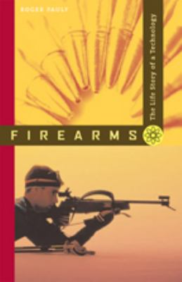 Firearms: The Life Story of a Technology 9780801888366