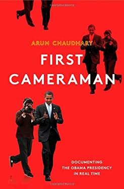 First Cameraman: Documenting the Obama Presidency in Real Time 9780805095722