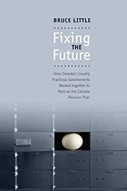 Fixing the Future: How Canada's Usually Fractious Governments Worked Together to Rescue the Canada Pension Plan 9780802095831