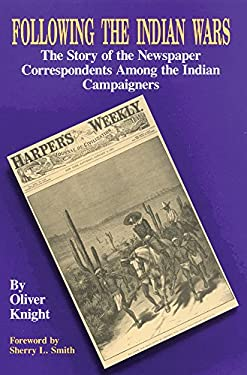 Following the Indian Wars: The Story of the Newspaper Correspondents Among the Indian Campaigners 9780806125084
