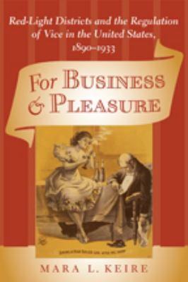 For Business & Pleasure: Red-Light Districts and the Regulation of Vice in the United States, 1890-1933 9780801894138