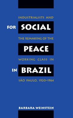 For Social Peace in Brazil: Industrialists and the Remaking of the Working Class in Sao Paulo, 1920-1964 9780807846025