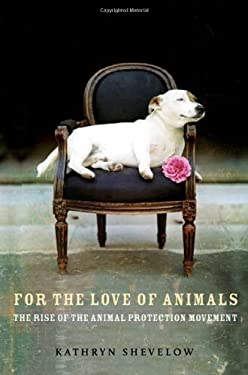 For the Love of Animals: The Rise of the Animal Protection Movement 9780805080902