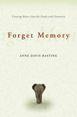 Forget Memory: Creating Better Lives for People with Dementia 9780801892509