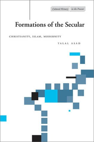 Formations of the Secular: Christianity, Islam, Modernity 9780804747684