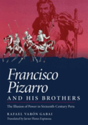 Francisco Pizarro and His Brothers: Illusion of Power in Sixteenth-Century Peru 9780806128337