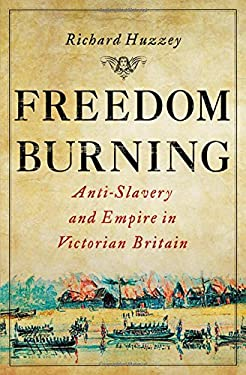 Freedom Burning: Anti-Slavery and Empire in Victorian Britain 9780801451089