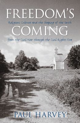Freedom's Coming: Religious Culture and the Shaping of the South from the Civil War Through the Civil Rights Era 9780807858141