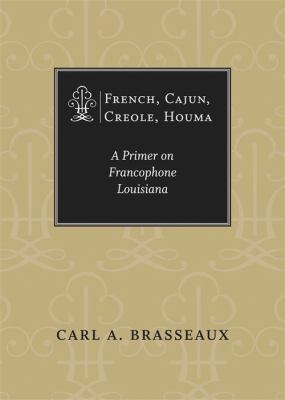 French, Cajun, Creole, Houma: A Primer on Francophone Louisiana 9780807130360
