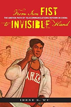 From Iron Fist to Invisible Hand: The Uneven Path of Telecommunications Reform in China 9780804759625