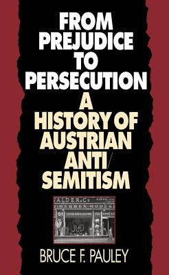 From Prejudice to Persecution: A History of Austrian Anti-Semitism 9780807819951