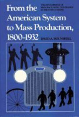 From the American System to Mass Production, 1800-1932: The Development of Manufacturing Technology in the United States 9780801831584
