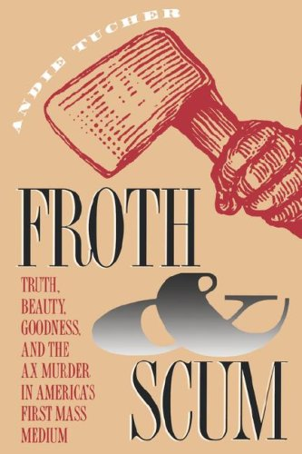 Froth and Scum: Truth, Beauty, Goodness, and the Ax Murder in America's First Mass Medium 9780807844724