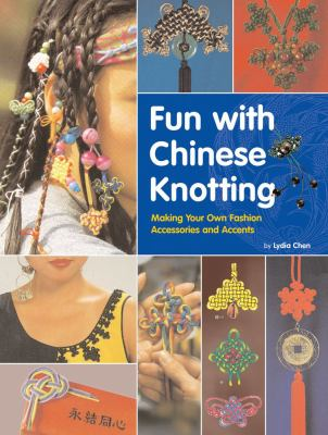 Fun with Chinese Knotting: Making Your Own Fashion Accessories and Accents 9780804836784