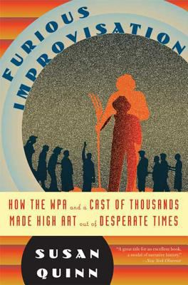 Furious Improvisation: How the WPA and a Cast of Thousands Made High Art Out of Desperate Times 9780802717580