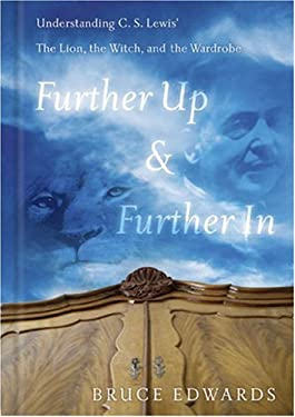 Further Up & Further in: Understanding C. S. Lewis's the Lion, the Witch and the Wardrobe