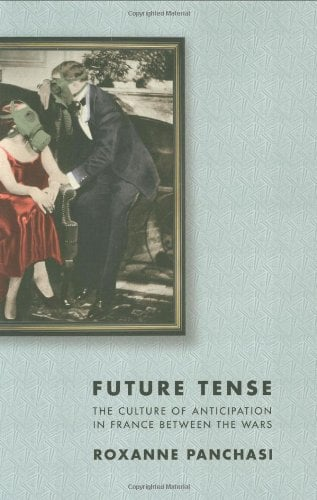 Future Tense: The Culture of Anticipation in France Between the Wars