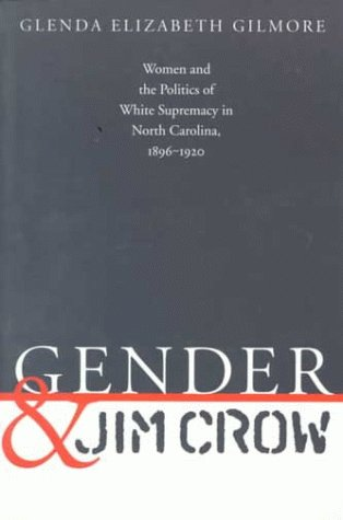 Gender and Jim Crow: Women and the Politics of White Supremacy in North Carolina, 1896-1920 9780807845967
