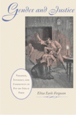 Gender and Justice: Violence, Intimacy, and Community in Fin-de-Siecle Paris 9780801894282