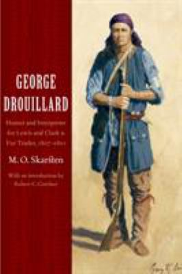 George Drouillard: Hunter and Interpreter for Lewis and Clark and Fur Trader, 1807-1810 9780803293090
