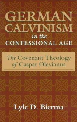 German Calvinism in the Confessional Age: The Covenant Theology of Caspar Olevianus 9780801021114