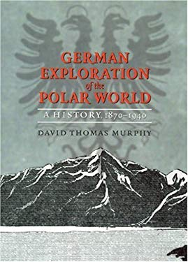 German Exploration of the Polar World: A History, 1870-1940 9780803232051