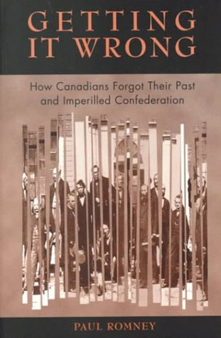 Getting It Wrong: How Canadians Forgot Their Past and Imperilled Confederation 9780802081056