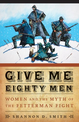 Give Me Eighty Men: Women and the Myth of the Fetterman Fight 9780803215412