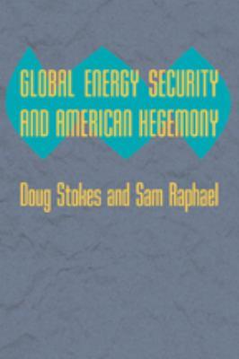 Global Energy Security and American Hegemony 9780801894978