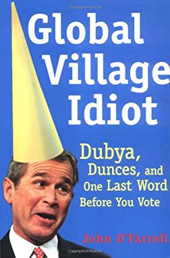 Global Village Idiot: Dubya, Dunces, and One Last Word Before You Vote 9780802140388