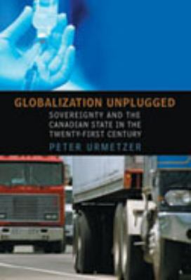 Globalization Unplugged: Sovereignty and the Canadian State in the Twenty-First Century 9780802037992
