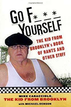 Go F*** Yourself: The Kid From Brooklyn's Book Of Rants And Other Stuff Michael Benson and Mike Caracciolo