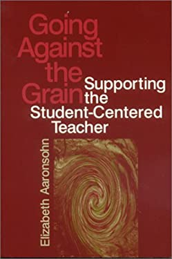 Going Against the Grain: Supporting the Student-Centered Teacher 9780803962989