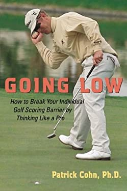 Going Low: How to Break Your Individual Golf Scoring Barrier by Thinking Like a Pro 9780809294589